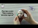 Мастер-класс Как слепить волосы кукле