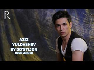 Aziz Yuldashev - Ey do'stijon   Азиз Юлдашев - Эй дустижон (music version)