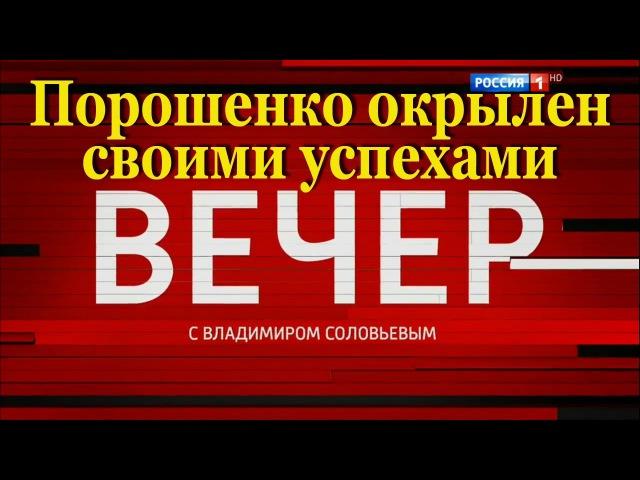 Вечер с Владимиром Соловьевым от 26.06.2017 Порошенко окрылен своими успехами
