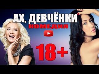Новая КОМЕДИЯ 2016 «АХ, ДЕВЧОНКИ» 2016 г Русские комедии новинки HD