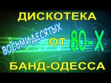 ДИСКОТЕКА 80-Х ОТ БАНД-ОДЕССА часть 2 (+18)