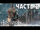 Прохождение Horizon Zero Dawn на русском Часть 2 PS4 Pro Женский Ведьмак в Будущем