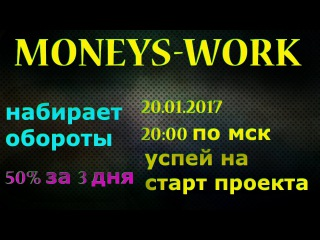 MONEYS-WORK,НАБИРАЕТ ОБОРОТЫ,УСПЕЙ НА СТАРТ ПРОЕКТА,20.01.2017 в 20:00 по мск