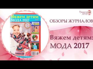 Журнал Вяжем Детям: МОДА 2017 👗Обзор журнала Вяжем Детям: МОДА 2017