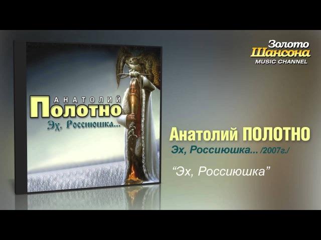 Анатолий Полотно - Эх, Россиюшка...(Audio)