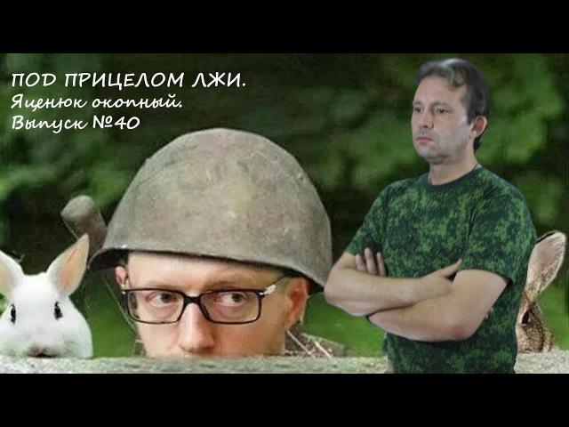 ПОД ПРИЦЕЛОМ ЛЖИ. Яценюк окопный. Выпуст №40.