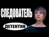 СЛЕДОВАТЕЛЬ (2017) детективы 2017, новинки фильмов, русские детективы