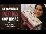 DIY   Faça Você Mesmo   Caixa Vintage Pátina com Rosas Pt. 1   Livia Fiorelli   LiFe Artesanato