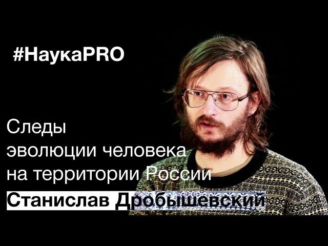 Следы эволюции человека на территории России • Станислав Дробышевский