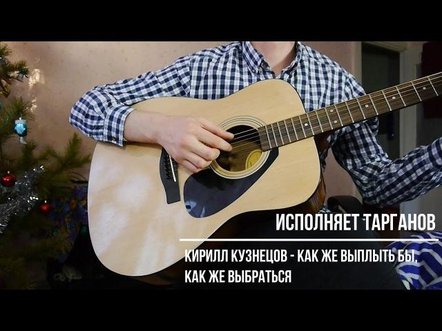 Кака спеть под гитару стихи. Читает ТаргановКирилл Кузнецов Как же выплыть бы, к...