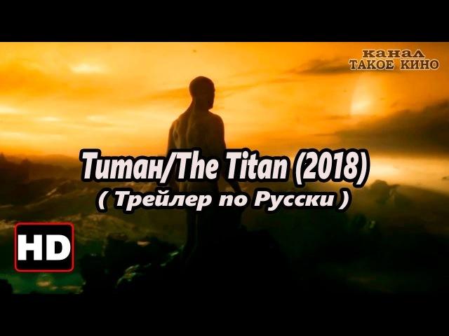 Титан /The Titan (2018) _ Русская версия ( Такое Кино )