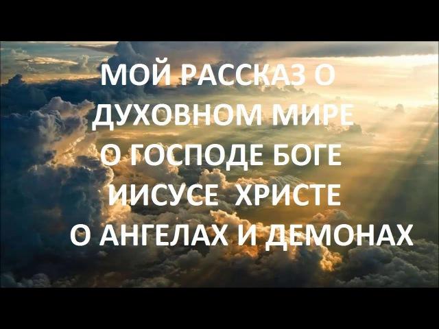 Мой рассказ о духовном мире о Господе Боге Иисусе Христе об ангелах и демонах