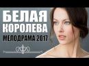 БЕЛАЯ КОРОЛЕВА 2017 Русская мелодрама 2017 новинка HD 1080P