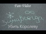 Зимавсегда - Убить Королеву (Fan-video) - #слушаювсеоружие