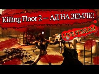 Killing Floor 2 — АД НА ЗЕМЛЕ! [LIVE STREAM]