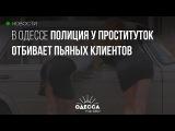 В Одессе полиция у проституток отбивает пьяных клиентов