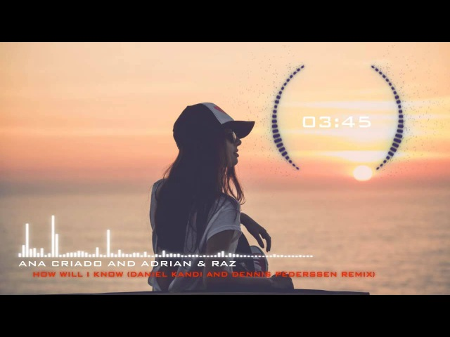 Ana Criado and Adrian Raz - How Will I Know (Daniel Kandi and Dennis Pederssen Remix)