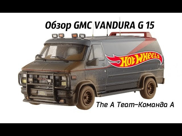 Обзор GMC VANDURA G 15 The A Team Команда А (hot wheels elite)
