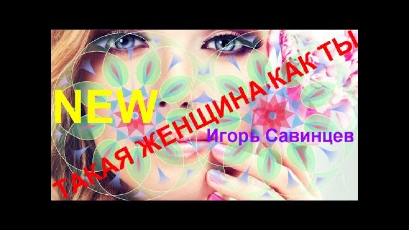 Песня за душу берет! 💕 ТАКАЯ ЖЕНЩИНА КАК ТЫ 💕Исп. Игорь Савинцев