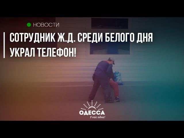 В Одессе cотрудник ж.д. среди белого дня УКРАЛ ТЕЛЕФОН!