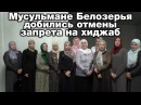 Мусульмане Белозерья добились отмены запрета на хиджаб Братья по разуму