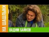 Вадим Байков НА ШАШЛЫКИ
