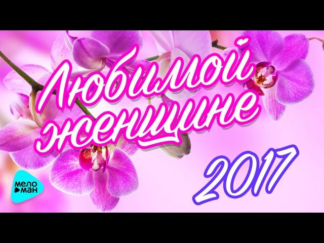 ЛЮБИМОЙ ЖЕНЩИНЕ 2017. Красивые песни о любви. ВамЛюбимые!