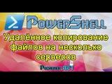 POWERSHELL - УДАЛЕННОЕ КОПИРОВАНИЕ ФАЙЛОВ НА НЕСКОЛЬКО СЕРВЕРОВ