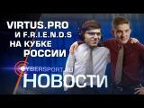 Новости Virtus.pro и F.R.I.E.N.D.S. на Кубке России по киберспорту