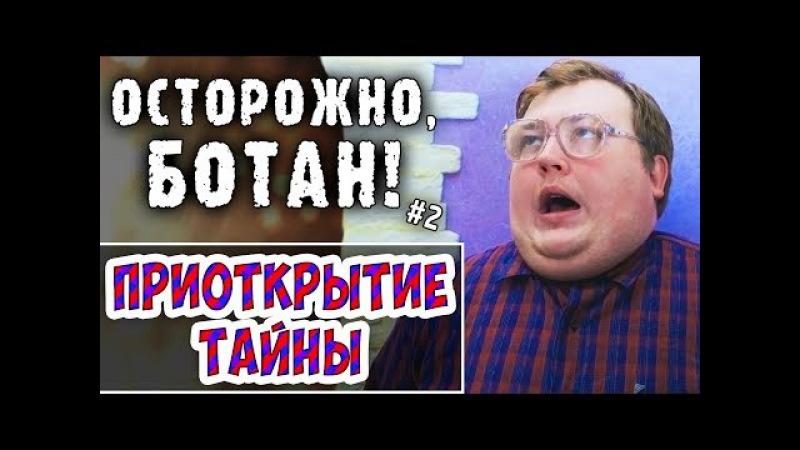 ОСТОРОЖНО БОТАН - 2 - ПРИОТКРЫТИЕ ТАЙНЫ