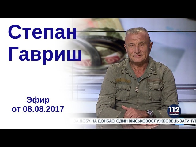 Степан Гавриш, экс-заместитель секретаря СНБО, - гость 112 Украина, 08.08.2017