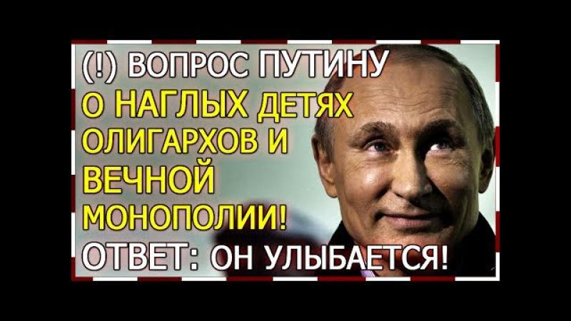 Вопрос Путину о наглых детях олигархов и вечной монополии!