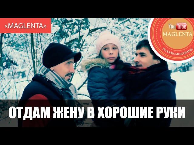 ОТДАМ ЖЕНУ В ХОРОШИЕ РУКИ Новые Русские Мелодрамы 2017 HD Maglenta
