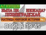 #1 А.Купцов - Матрица Мировой Истории Война 39-45. Была ли Ленинградская Блокада