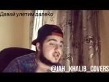 Jah Khalib - Давай улетим далеко (cover)
