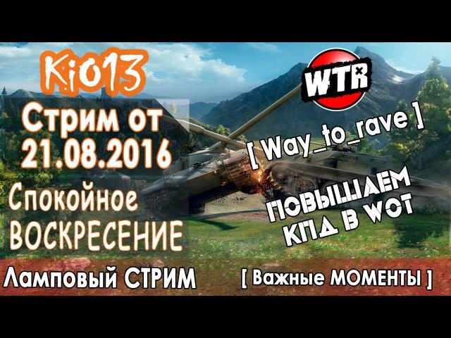 Стрим KiO_13 (WTR) от 21.08.2016 - Повышаем КПД (Спокойное Воскресение) - Ламповый Стрим WoT (world of tank, приколы, моды, читы, wot)