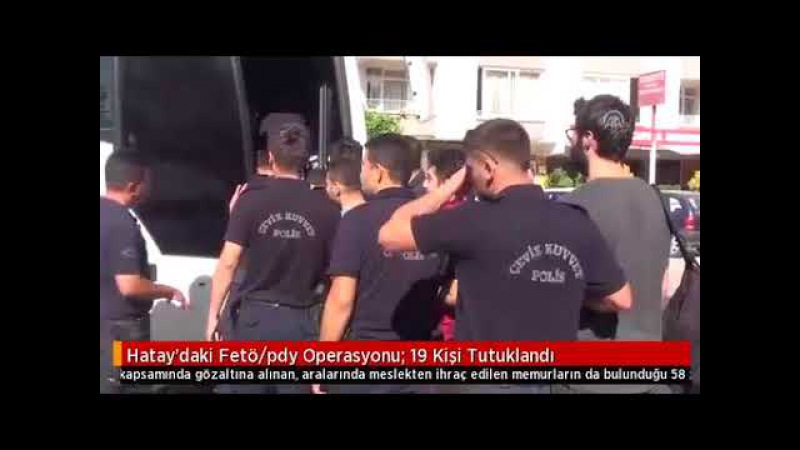 Hataydaki Fetö pdy Operasyonu 19 Kişi Tutuklandı