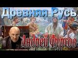 АНДРЕЙ ФУРСОВ - ДРЕВНЯЯ РУСЬ. тайные знания древних славян 2016.