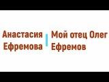 Мой отец Олег Ефремов, Анастасия Ефремова радиоспектакль онлайн