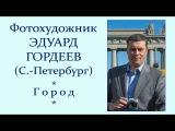 Автор ролика Виталий Тищенко. Фотохудожник Эдуард Гордеев. Город