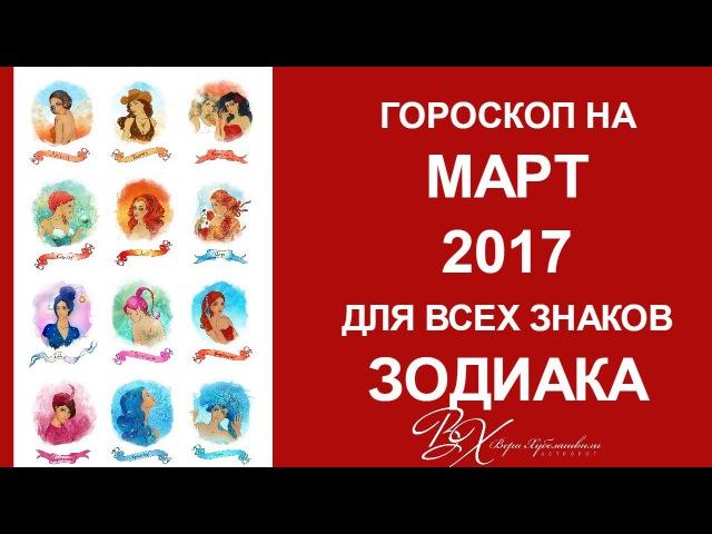 ГОРОСКОП на МАРТ 2017 для всех знаков Зодиака от астролога Веры Хубелашвили