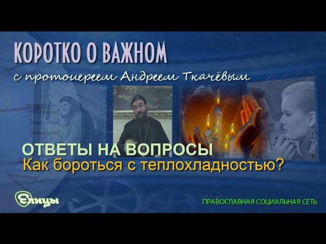 Как бороться с теплохладностью Протоиерей Андрей Ткачев