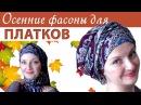 Как завязать платок на голове осенью.Осенние фасоны для павлопосадских платков