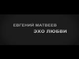 Евгений Матвеев. Эхо любви  2017