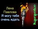 Лена Павлова - Я могу тебя очень ждать караоке