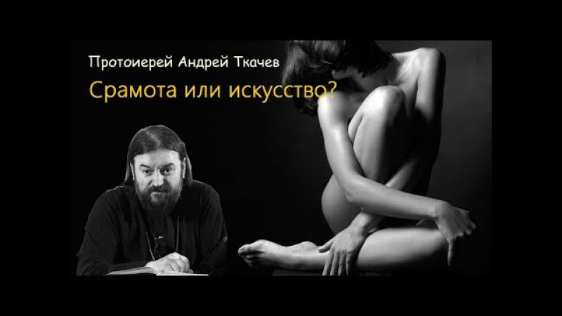 Срамота или искусство? о. Андрей Ткачев. Фотографировать обнаженных грех?