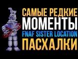 САМЫЕ РЕДКИЕ МОМЕНТЫ В FNAF SISTER LOCATION - ПАСХАЛКИ (EASTER EGGS)