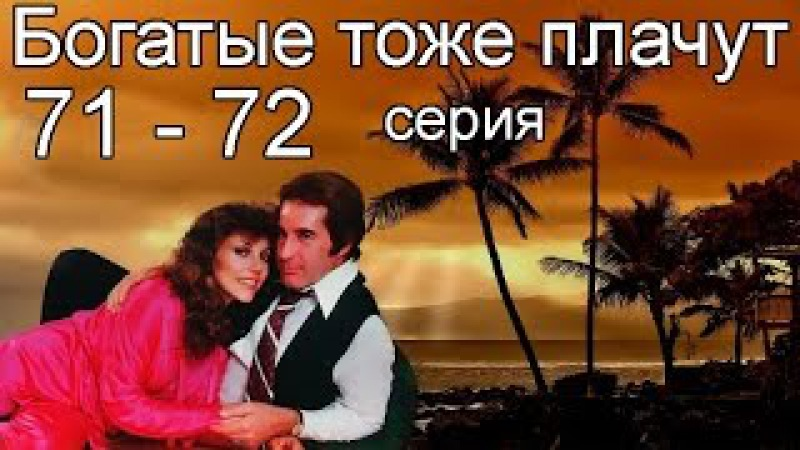 Богатые тоже плачут 71, 72 серия
