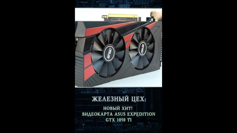 Железный цех: Новый хит! — Видеокарта ASUS Expedition GTX 1050 Ti