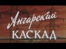 1975г Ангарский каскад. Река Ангара. Док. фильм СССР.